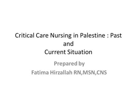 Critical Care Nursing in Palestine : Past and Current Situation Prepared by Fatima Hirzallah RN,MSN,CNS.