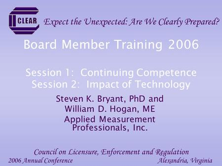 Board Member Training 2006 Session 1: Continuing Competence Session 2: Impact of Technology Steven K. Bryant, PhD and William D. Hogan, ME Applied Measurement.