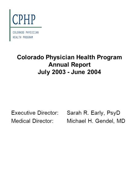 Colorado Physician Health Program Annual Report July 2003 - June 2004 Executive Director:Sarah R. Early, PsyD Medical Director:Michael H. Gendel, MD.