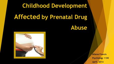 Childhood Development Affected by Prenatal Drug Abuse Milene Francis Psychology 1100 April, 2014.