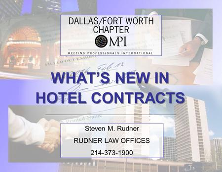 WHAT'S NEW IN HOTEL CONTRACTS WHAT'S NEW IN HOTEL CONTRACTS Steven M. Rudner RUDNER LAW OFFICES 214-373-1900.