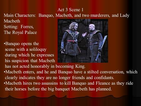 Act 3 Scene 1 Main Characters: Banquo, Macbeth, and two murderers, and Lady Macbeth Setting: Forres, The Royal Palace Banquo opens the scene with a soliloquy.