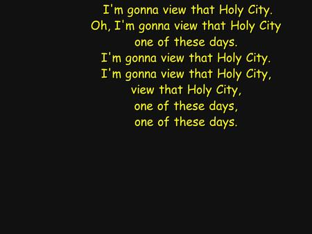 I'm gonna view that Holy City. Oh, I'm gonna view that Holy City one of these days. I'm gonna view that Holy City. I'm gonna view that Holy City, view.