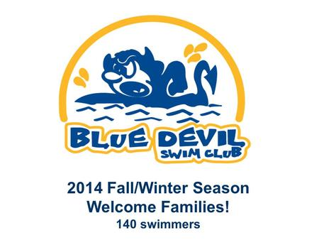 2014 Fall/Winter Season Welcome Families! 140 swimmers.