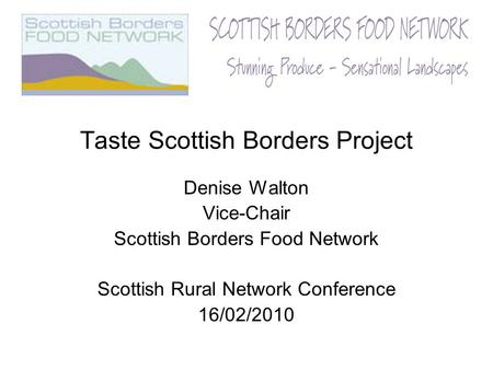 Taste Scottish Borders Project Denise Walton Vice-Chair Scottish Borders Food Network Scottish Rural Network Conference 16/02/2010.