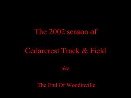 The 2002 season of Cedarcrest Track & Field aka The End Of Woodinville.