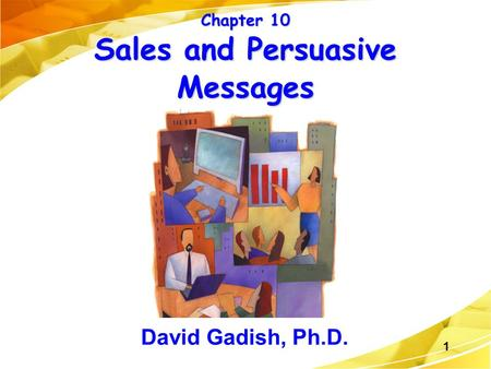 1 Chapter 10 Sales and Persuasive Messages David Gadish, Ph.D.