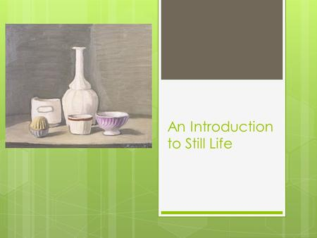 An Introduction to Still Life. History of Still Life  A Still Life is a work of art, a drawing or painting (usually) of a group of objects. Objects do.