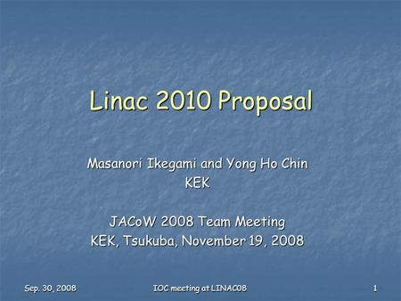 Sep. 30, 2008 IOC meeting at LINAC08 1 Linac 2010 Proposal Masanori Ikegami and Yong Ho Chin KEK JACoW 2008 Team Meeting KEK, Tsukuba, November 19, 2008.