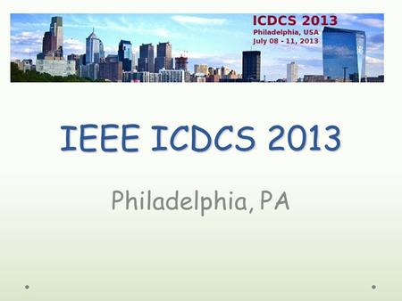 IEEE ICDCS 2013 Philadelphia, PA. Conference Highlights 8 Workshops o 93 workshop papers 1 Tutorial o GENI 18 Technical Sessions o 61 conference papers.