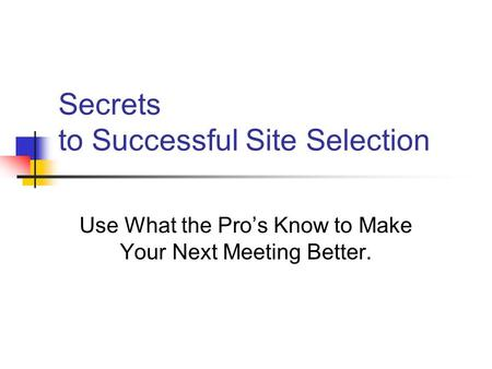 Secrets to Successful Site Selection Use What the Pro's Know to Make Your Next Meeting Better.