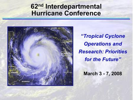 """Tropical Cyclone Operations and Research: Priorities for the Future"" March 3 - 7, 2008 62 nd Interdepartmental Hurricane Conference."
