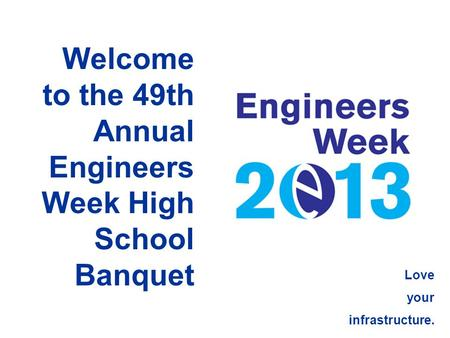 Welcome to the 49th Annual Engineers Week High School Banquet Love your infrastructure.