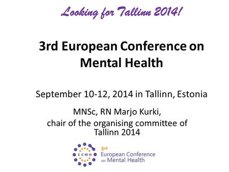 Looking for Tallinn 2014! 3rd European Conference on Mental Health September 10-12, 2014 in Tallinn, Estonia MNSc, RN Marjo Kurki, chair of the organising.