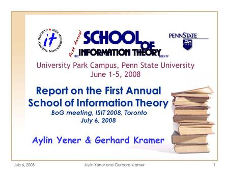 July 6, 2008Aylin Yener and Gerhard Kramer1 Report on the First Annual School of Information Theory Report on the First Annual School of Information Theory.