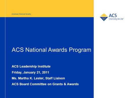 American Chemical Society ACS National Awards Program ACS Leadership Institute Friday, January 21, 2011 Ms. Martha K. Lester, Staff Liaison ACS Board Committee.
