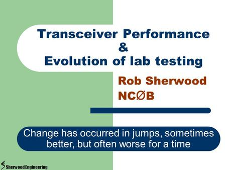 Transceiver Performance & Evolution of lab testing Rob Sherwood NC Ø B Change has occurred in jumps, sometimes better, but often worse for a time Sherwood.