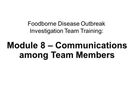 1Communications Foodborne Disease Outbreak Investigation Team Training: Module 8 – Communications among Team Members.