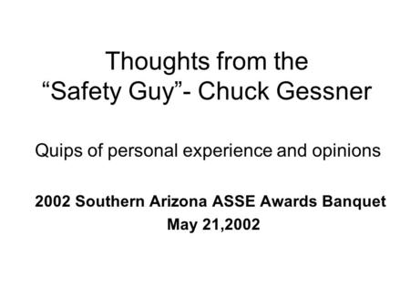 "Thoughts from the ""Safety Guy""- Chuck Gessner Quips of personal experience and opinions 2002 Southern Arizona ASSE Awards Banquet May 21,2002."