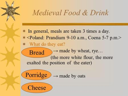 Medieval Food & Drink  In general, meals are taken 3 times a day.   What do they eat? → made by wheat, rye… (the more white flour, the more exalted.