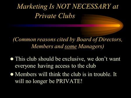 Marketing Is NOT NECESSARY at Private Clubs (Common reasons cited by Board of Directors, Members and some Managers) This club should be exclusive, we don't.