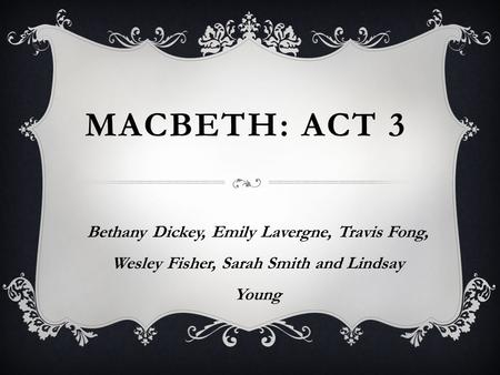 MACBETH: ACT 3 Bethany Dickey, Emily Lavergne, Travis Fong, Wesley Fisher, Sarah Smith and Lindsay Young.