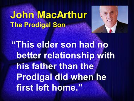 "John MacArthur The Prodigal Son ""This elder son had no better relationship with his father than the Prodigal did when he first left home."""