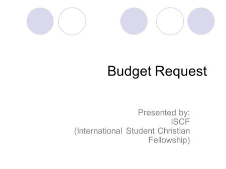 Budget Request Presented by: ISCF (International Student Christian Fellowship)
