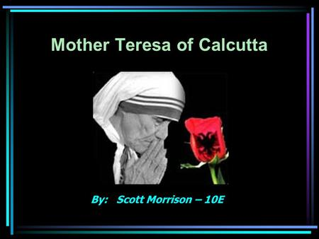 Mother Teresa of Calcutta By: Scott Morrison – 10E.