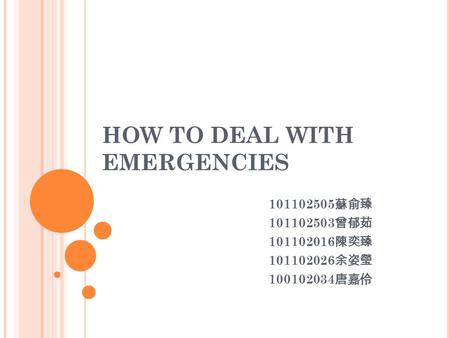 HOW TO DEAL WITH EMERGENCIES 101102505 蘇俞臻 101102503 曾郁茹 101102016 陳奕臻 101102026 余姿瑩 100102034 唐嘉伶.