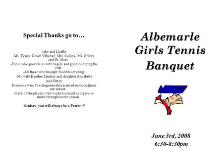 Albemarle Girls Tennis Banquet June 3rd, 2008 6:30-8:30pm Special Thanks go to… Jake and Lizelle -Ms. Tyson, Coach Vrhovac, Mrs. Collins, Ms. Grimm, and.