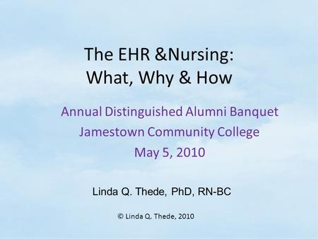 The EHR &Nursing: What, Why & How Annual Distinguished Alumni Banquet Jamestown Community College May 5, 2010 Linda Q. Thede, PhD, RN-BC © Linda Q. Thede,