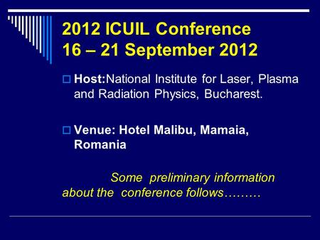 2012 ICUIL Conference 16 – 21 September 2012  Host:National Institute for Laser, Plasma and Radiation Physics, Bucharest.  Venue: Hotel Malibu, Mamaia,