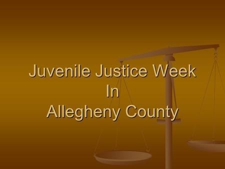 Juvenile Justice Week In Allegheny County. What Is Scheduled Forum/Presentation Forum/Presentation BARJ Into Your Lives Day BARJ Into Your Lives Day Open.