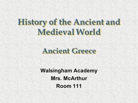 History of the Ancient and Medieval World Ancient Greece Walsingham Academy Mrs. McArthur Room 111.