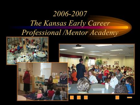 2006-2007 The Kansas Early Career Professional /Mentor Academy.