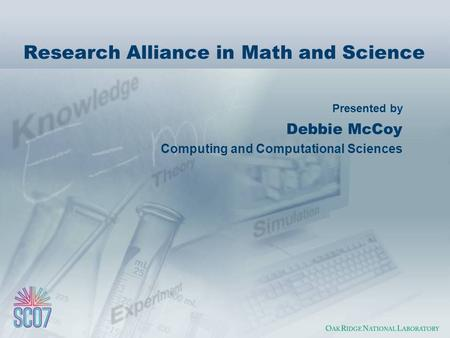 Presented by Research Alliance in Math and Science Debbie McCoy Computing and Computational Sciences.