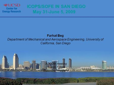 ICOPS/SOFE IN SAN DIEGO May 31-June 5, 2009 Farhat Beg Department of Mechanical and Aerospace Engineering, University of California, San Diego ADCOM meeting.
