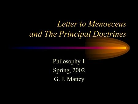 Letter to Menoeceus and The Principal Doctrines Philosophy 1 Spring, 2002 G. J. Mattey.