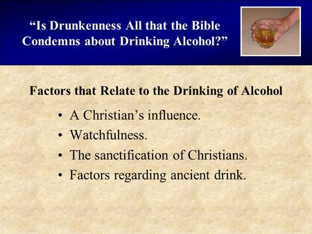 """Is Drunkenness All that the Bible Condemns about Drinking Alcohol?"" Factors that Relate to the Drinking of Alcohol A Christian's influence. Watchfulness."