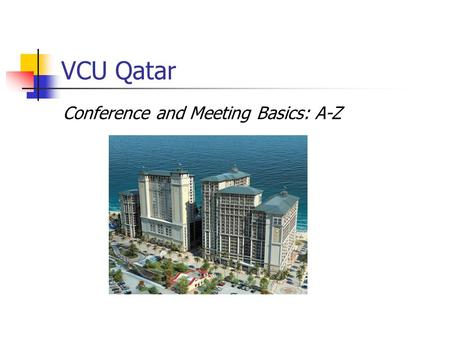 VCU Qatar Conference and Meeting Basics: A-Z. Richmond Procurement Contacts VCU Qatar Support Office Senior Buyer Mary Lou Kastelburg (804)827-1900