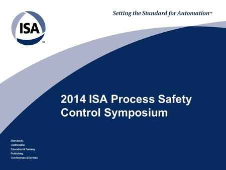 Standards Certification Education & Training Publishing Conferences & Exhibits 2014 ISA Process Safety Control Symposium.