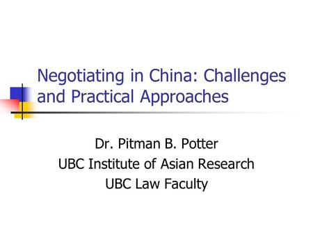 Negotiating in China: Challenges and Practical Approaches Dr. Pitman B. Potter UBC Institute of Asian Research UBC Law Faculty.