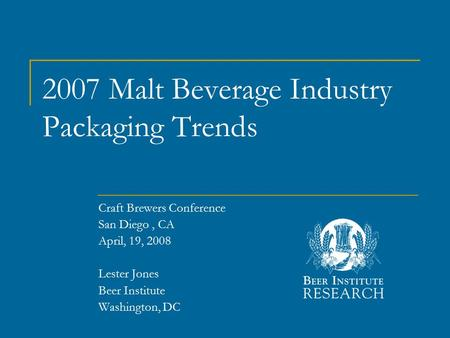 2007 Malt Beverage Industry Packaging Trends Craft Brewers Conference San Diego, CA April, 19, 2008 Lester Jones Beer Institute Washington, DC.
