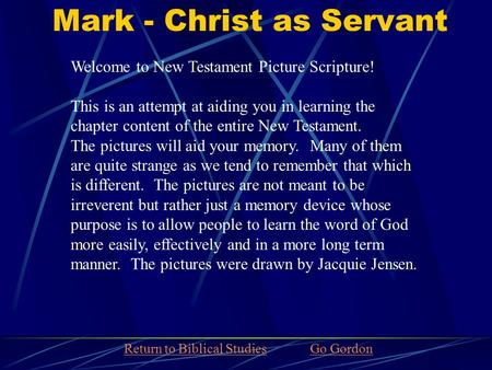 Mark - Christ as Servant Welcome to New Testament Picture Scripture! This is an attempt at aiding you in learning the chapter content of the entire New.