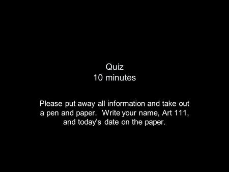 Quiz 10 minutes Please put away all information and take out a pen and paper. Write your name, Art 111, and today's date on the paper.