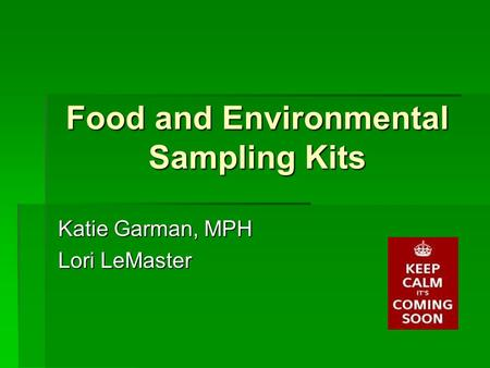 Food and Environmental Sampling Kits Katie Garman, MPH Lori LeMaster.