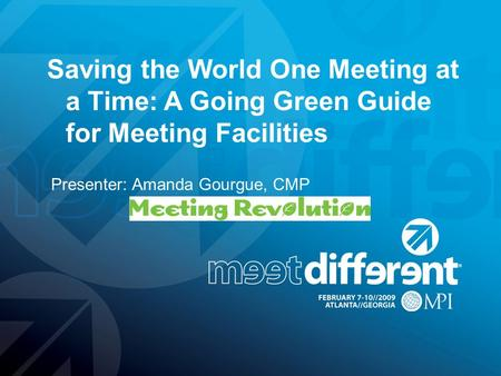 Presenter: Amanda Gourgue, CMP Saving the World One Meeting at a Time: A Going Green Guide for Meeting Facilities.