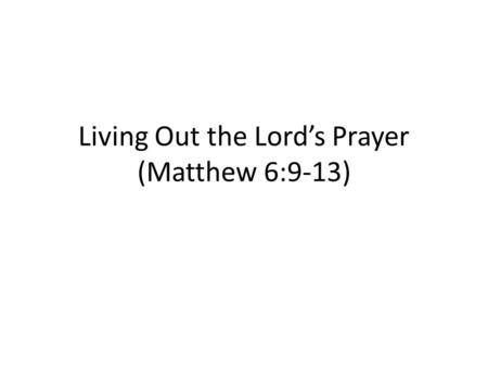 Living Out the Lord's Prayer (Matthew 6:9-13). A. Introduction 1.Why the Lord's Prayer? 2.Structure of the Lord's Prayer 3.Approach to the Lord's Prayer-