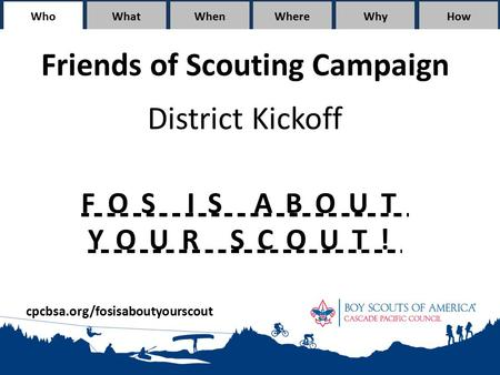 WhoWhatWhen WhereWhyHow Friends of Scouting Campaign District Kickoff FOS IS ABOUT YOUR SCOUT! cpcbsa.org/fosisaboutyourscout.